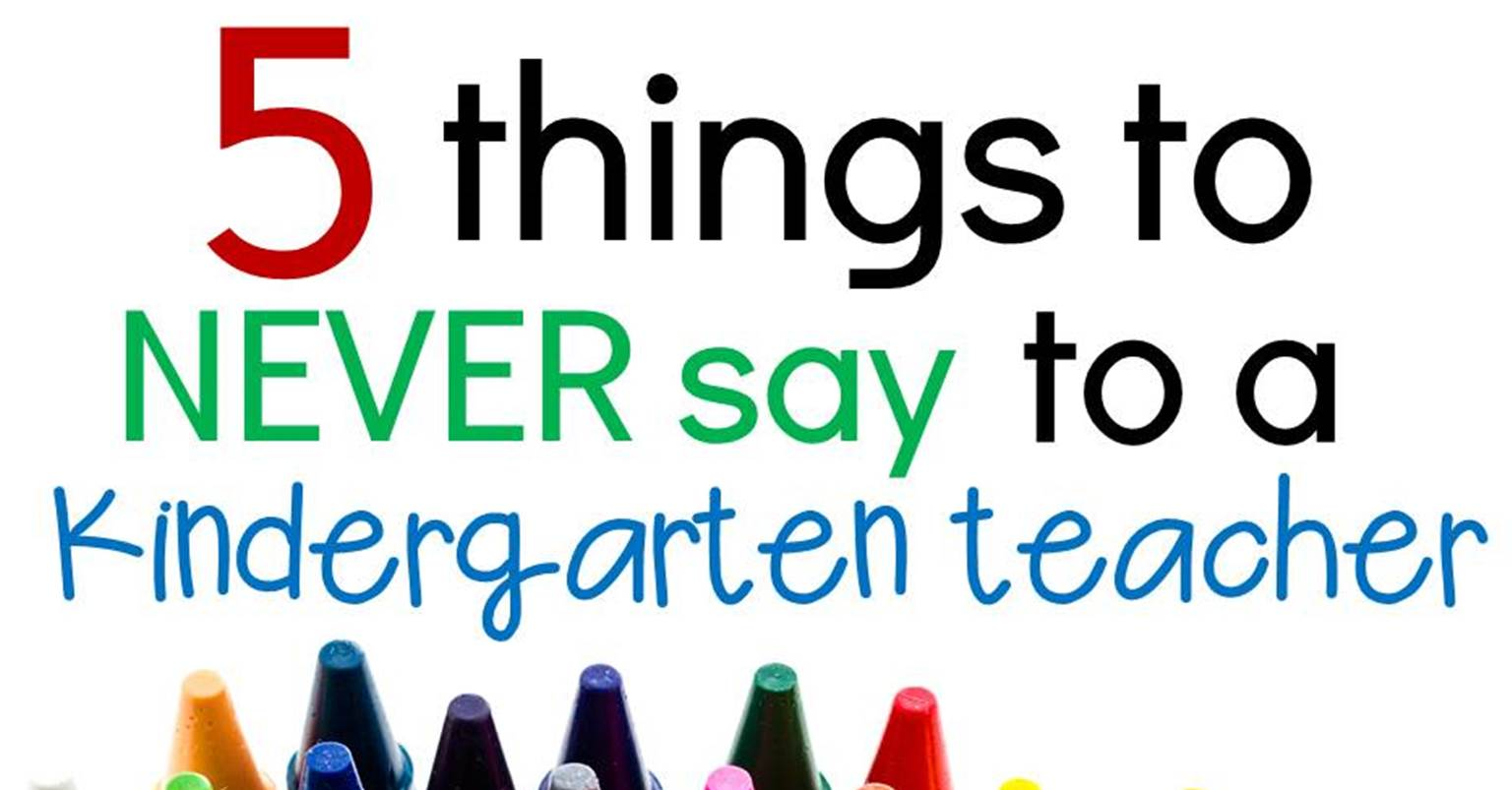 Kinder Garden: 5 Things To Never Say To A Kindergarten Teacher