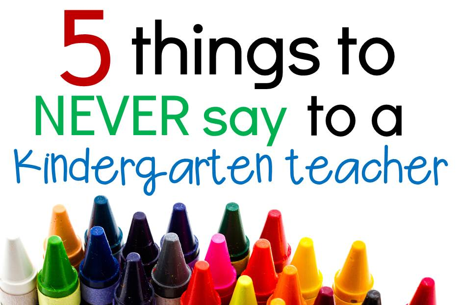 5 Things to Never Say to a Kindergarten Teacher